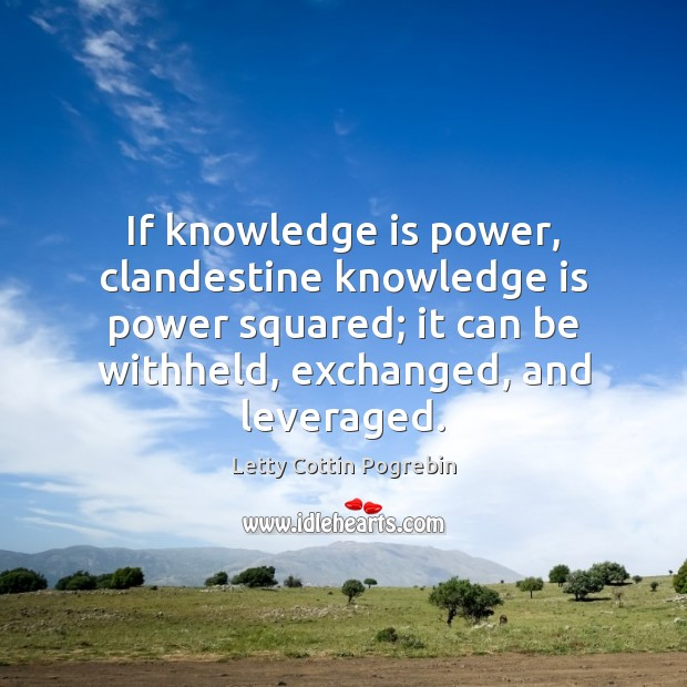 If knowledge is power, clandestine knowledge is power squared; it can be Letty Cottin Pogrebin Picture Quote