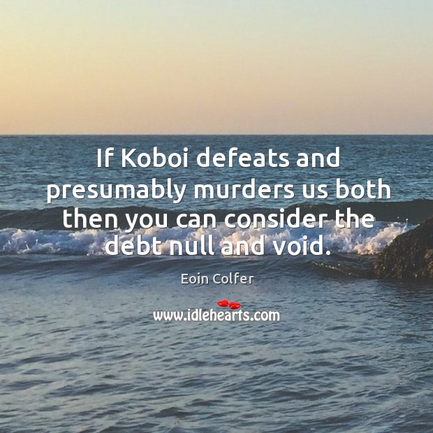 Image, If Koboi defeats and presumably murders us both then you can consider