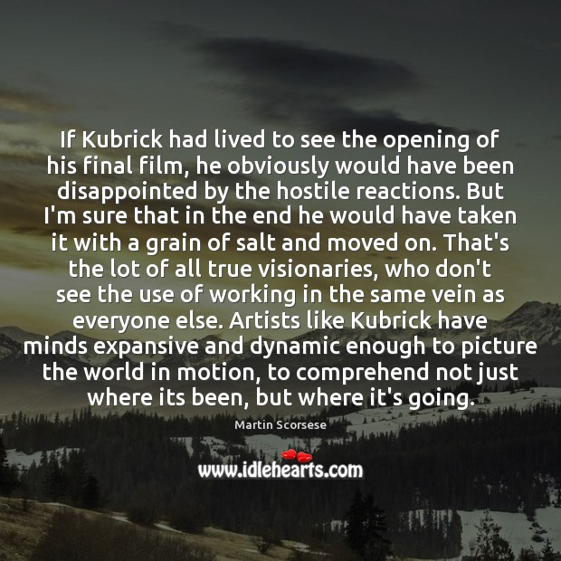 If Kubrick had lived to see the opening of his final film, Martin Scorsese Picture Quote