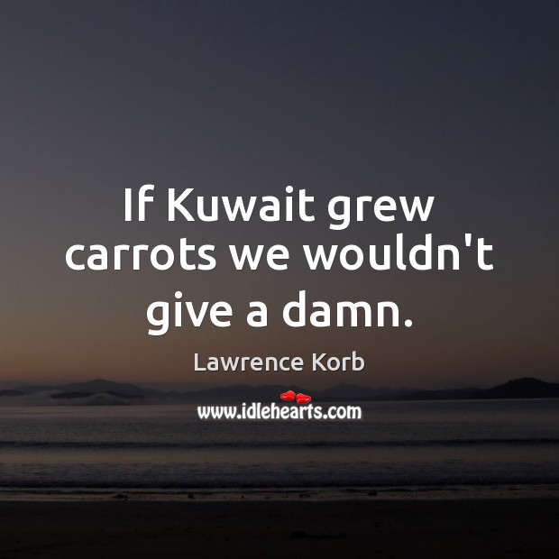 If Kuwait grew carrots we wouldn't give a damn. Image