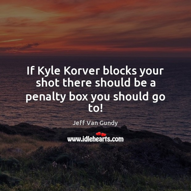 If Kyle Korver blocks your shot there should be a penalty box you should go to! Jeff Van Gundy Picture Quote