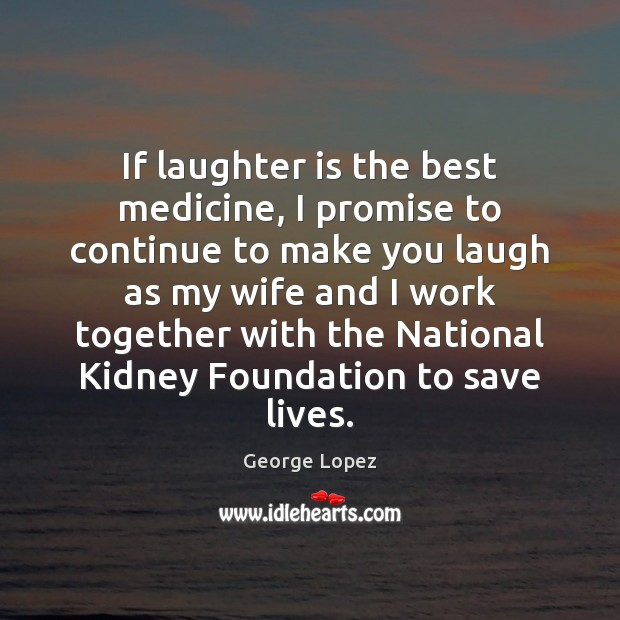If laughter is the best medicine, I promise to continue to make George Lopez Picture Quote