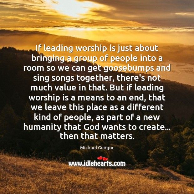 If leading worship is just about bringing a group of people into Image