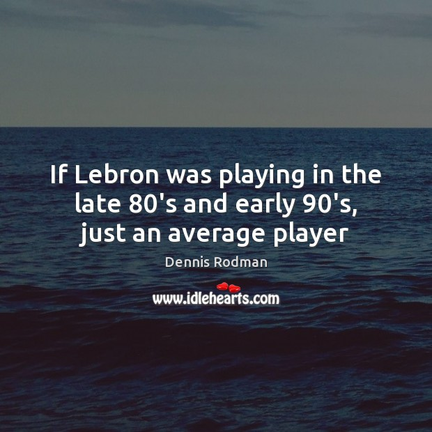 If Lebron was playing in the late 80's and early 90's, just an average player Dennis Rodman Picture Quote