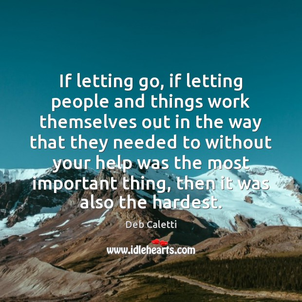 If letting go, if letting people and things work themselves out in Deb Caletti Picture Quote