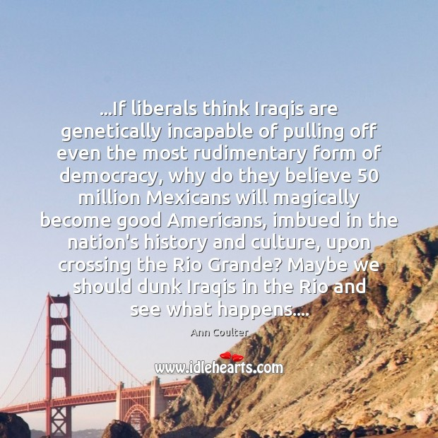 …If liberals think Iraqis are genetically incapable of pulling off even the Culture Quotes Image