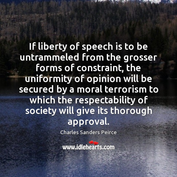 If liberty of speech is to be untrammeled from the grosser forms Charles Sanders Peirce Picture Quote