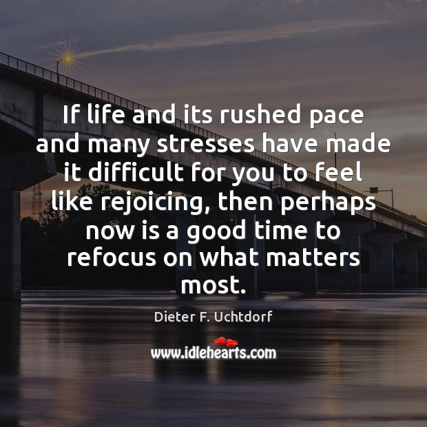 If life and its rushed pace and many stresses have made it Dieter F. Uchtdorf Picture Quote