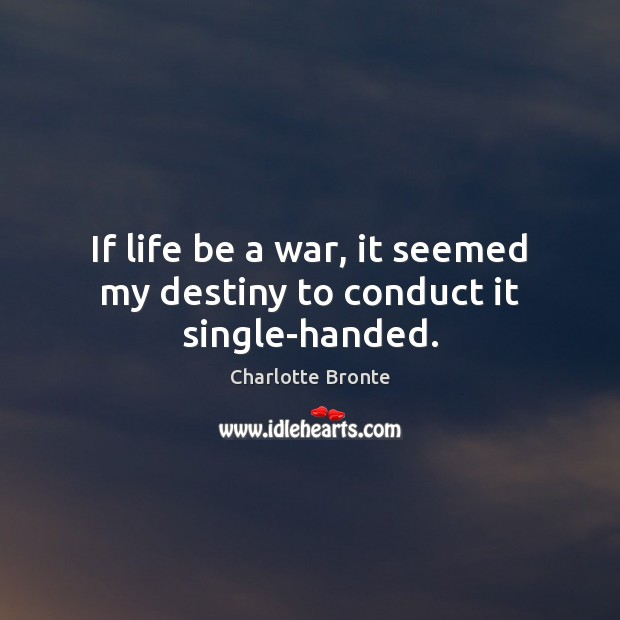 If life be a war, it seemed my destiny to conduct it single-handed. Image