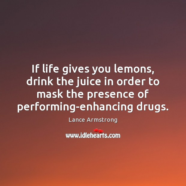 If life gives you lemons, drink the juice in order to mask Image