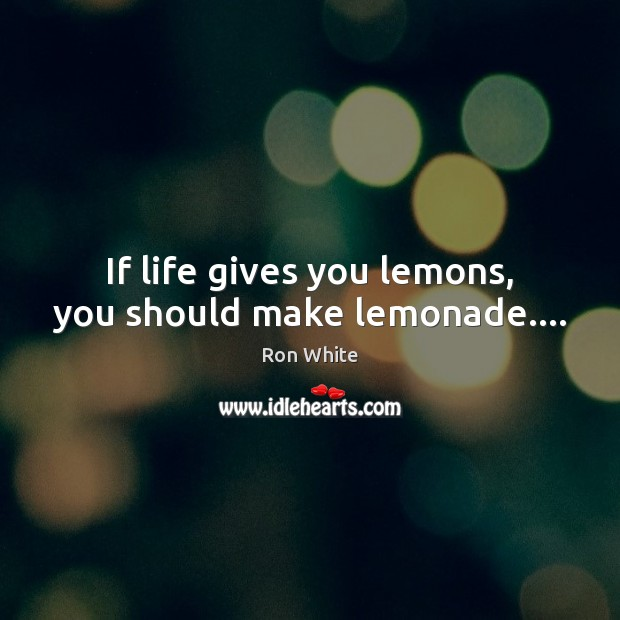 If life gives you lemons, you should make lemonade…. Ron White Picture Quote