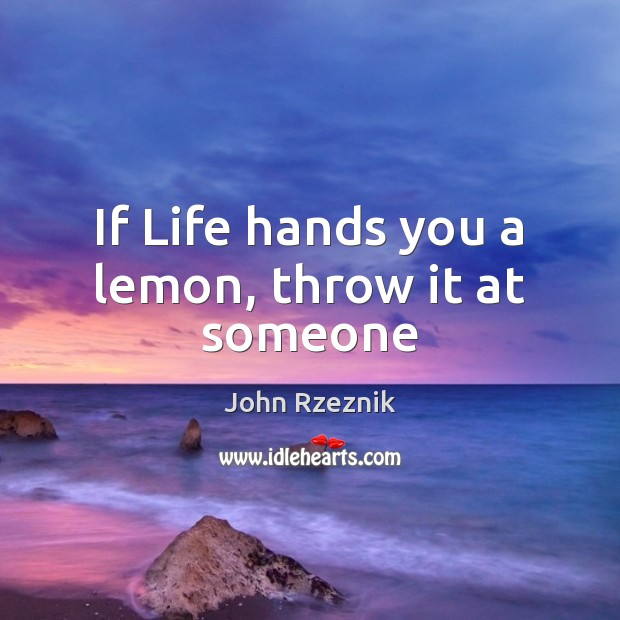 If Life hands you a lemon, throw it at someone Image