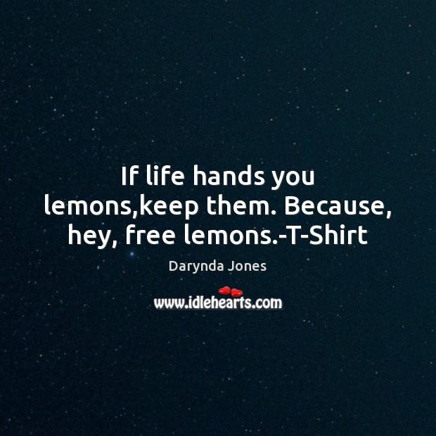 If life hands you lemons,keep them. Because, hey, free lemons.-T-Shirt Darynda Jones Picture Quote