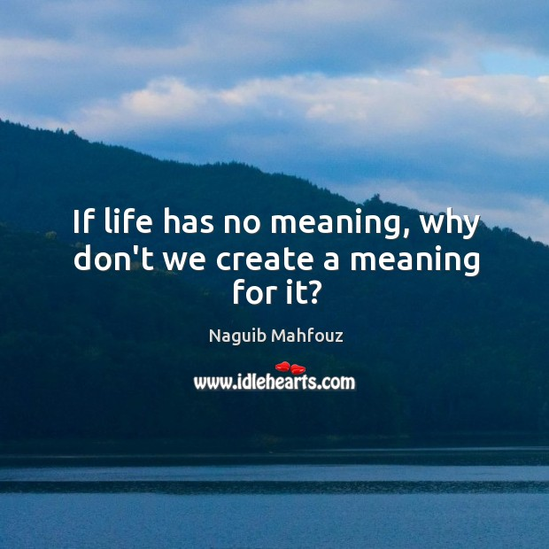 If life has no meaning, why don't we create a meaning for it? Naguib Mahfouz Picture Quote