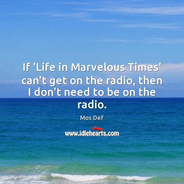 If 'Life in Marvelous Times' can't get on the radio, then I don't need to be on the radio. Mos Def Picture Quote