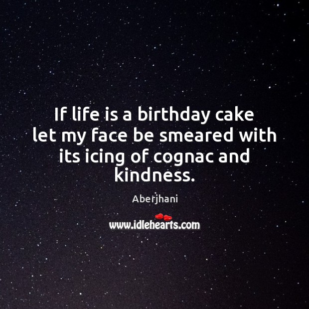 If life is a birthday cake let my face be smeared with its icing of cognac and kindness. Image