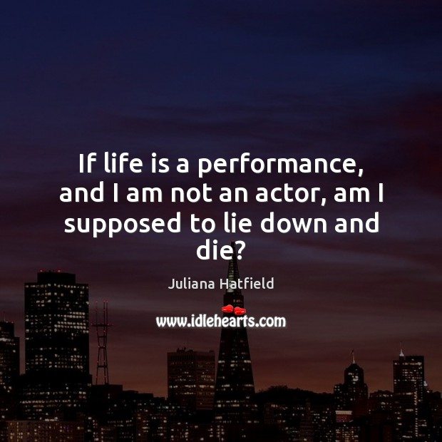 If life is a performance, and I am not an actor, am I supposed to lie down and die? Juliana Hatfield Picture Quote