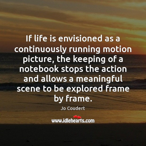 If life is envisioned as a continuously running motion picture, the keeping Jo Coudert Picture Quote