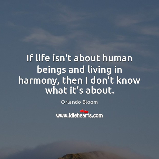 If life isn't about human beings and living in harmony, then I don't know what it's about. Image