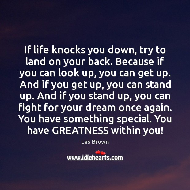 If life knocks you down, try to land on your back. Because Les Brown Picture Quote