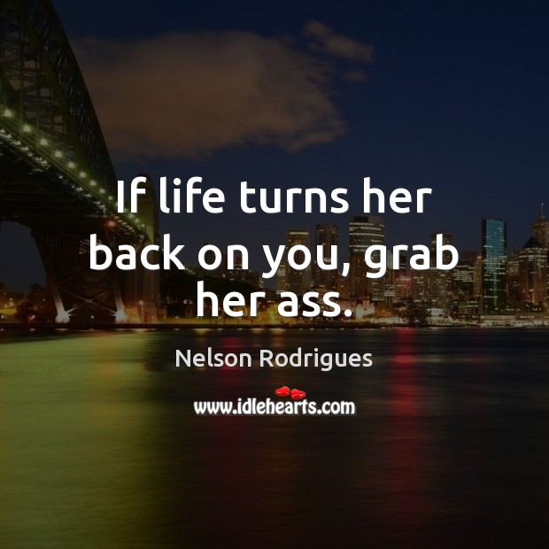 Image, If life turns her back on you, grab her ass.
