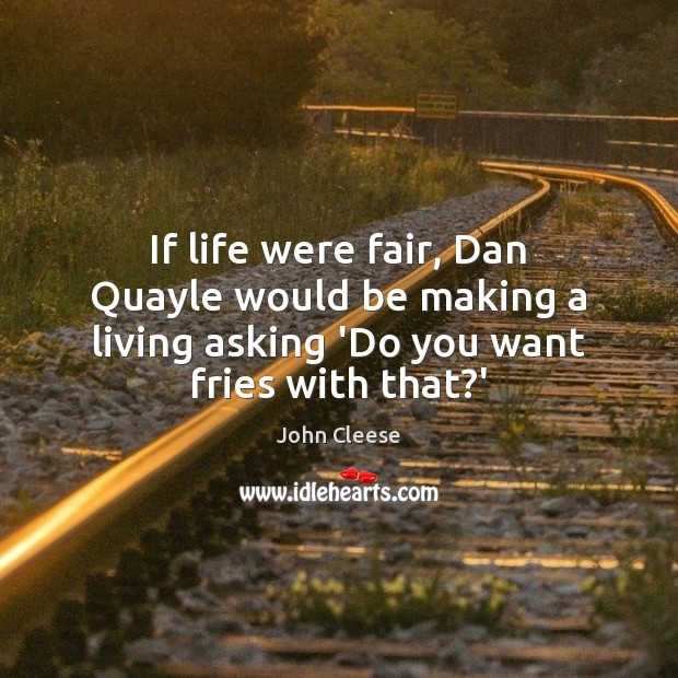 If life were fair, Dan Quayle would be making a living asking John Cleese Picture Quote