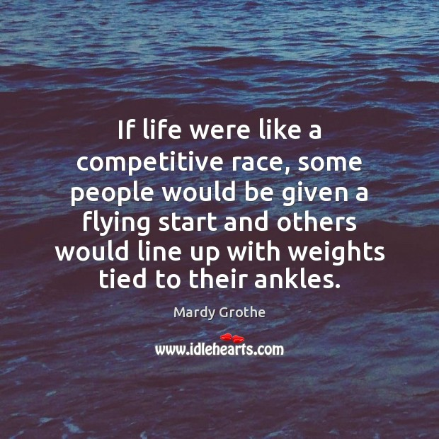 If life were like a competitive race, some people would be given Mardy Grothe Picture Quote