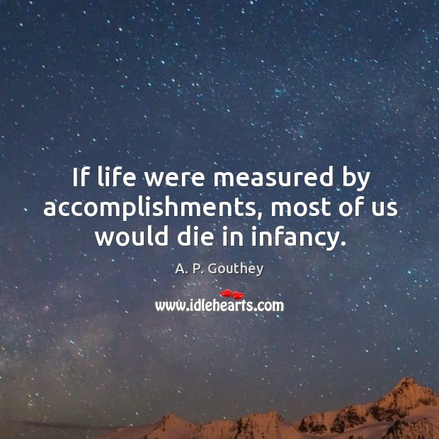 Image, If life were measured by accomplishments, most of us would die in infancy.