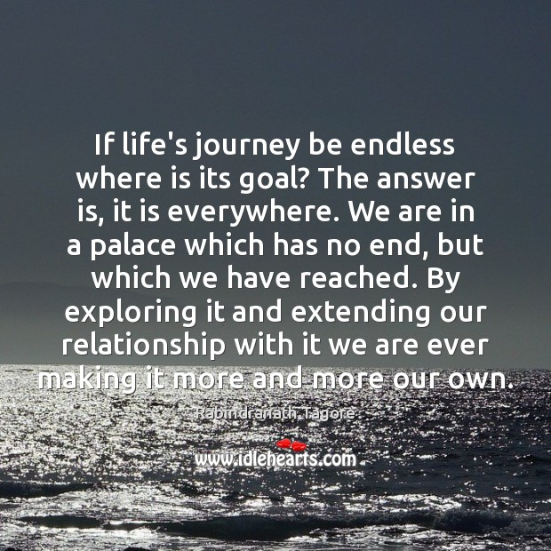 Image, If life's journey be endless where is its goal? The answer is,