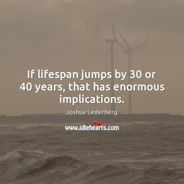 If lifespan jumps by 30 or 40 years, that has enormous implications. Image