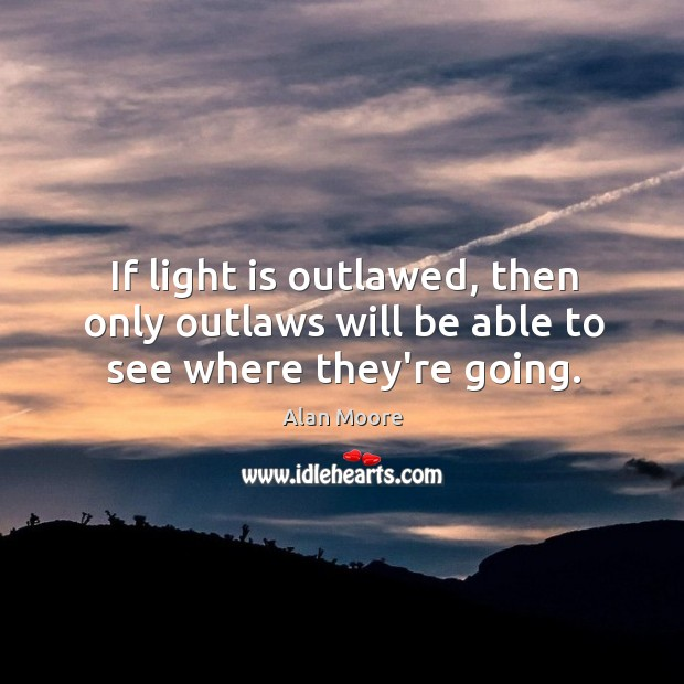 Image, If light is outlawed, then only outlaws will be able to see where they're going.