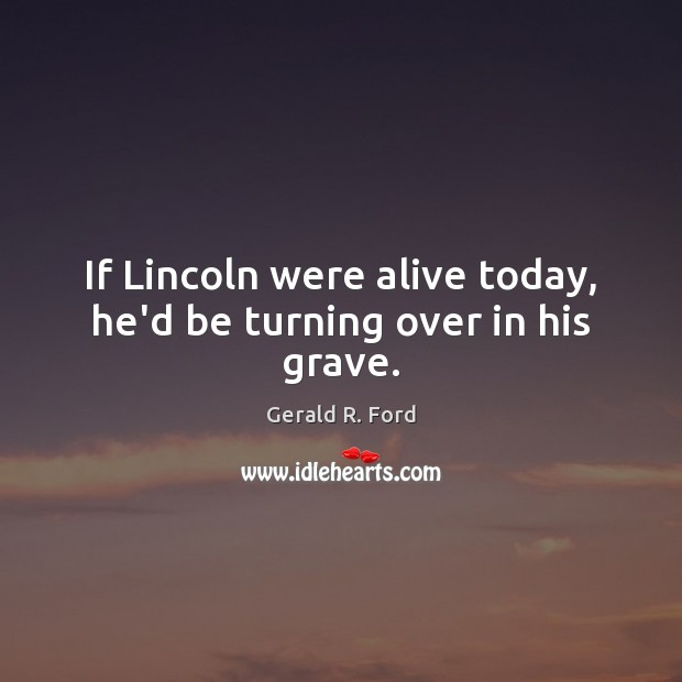 If Lincoln were alive today, he'd be turning over in his grave. Gerald R. Ford Picture Quote