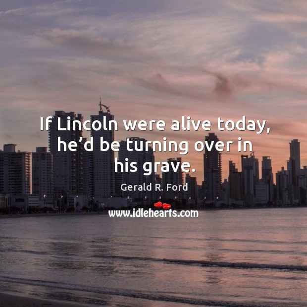 Image, If lincoln were alive today, he'd be turning over in his grave.