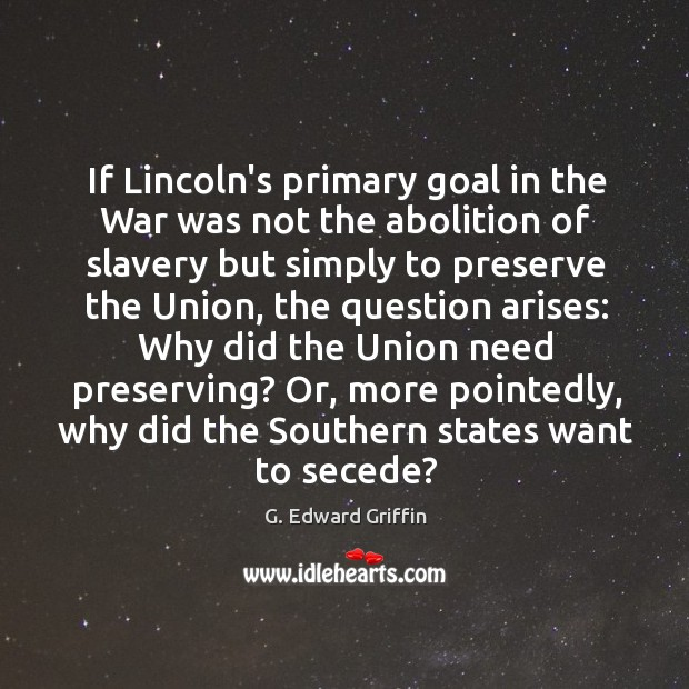 If Lincoln's primary goal in the War was not the abolition of G. Edward Griffin Picture Quote