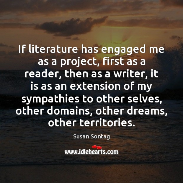 If literature has engaged me as a project, first as a reader, Susan Sontag Picture Quote