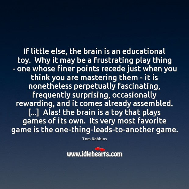 If little else, the brain is an educational toy.  Why it may Tom Robbins Picture Quote