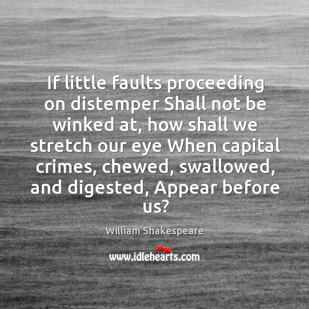If little faults proceeding on distemper Shall not be winked at, how Image