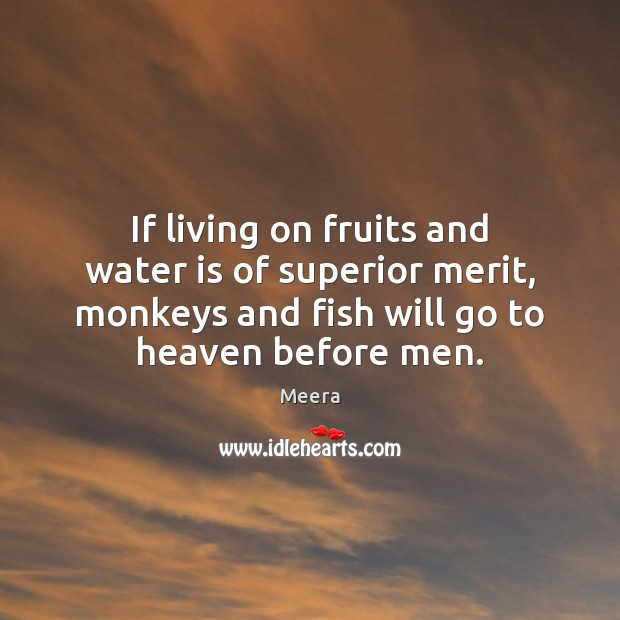 If living on fruits and water is of superior merit, monkeys and Image