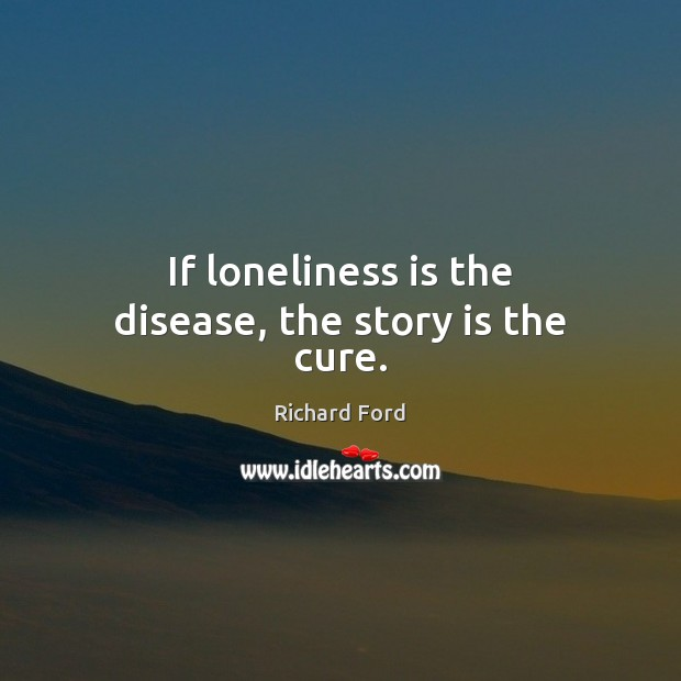 If loneliness is the disease, the story is the cure. Loneliness Quotes Image