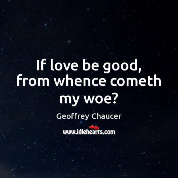 If love be good, from whence cometh my woe? Image