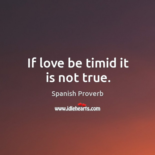 Image, If love be timid it is not true.
