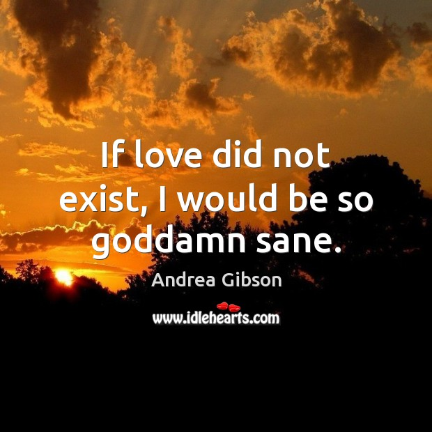 If love did not exist, I would be so Goddamn sane. Image