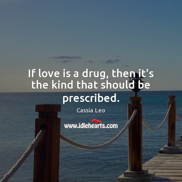 If love is a drug, then it's the kind that should be prescribed. Cassia Leo Picture Quote
