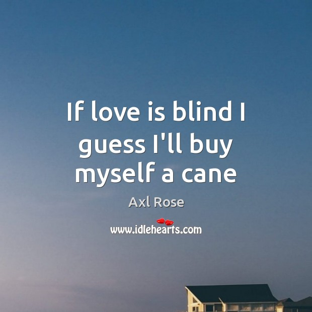 If love is blind I guess I'll buy myself a cane Image