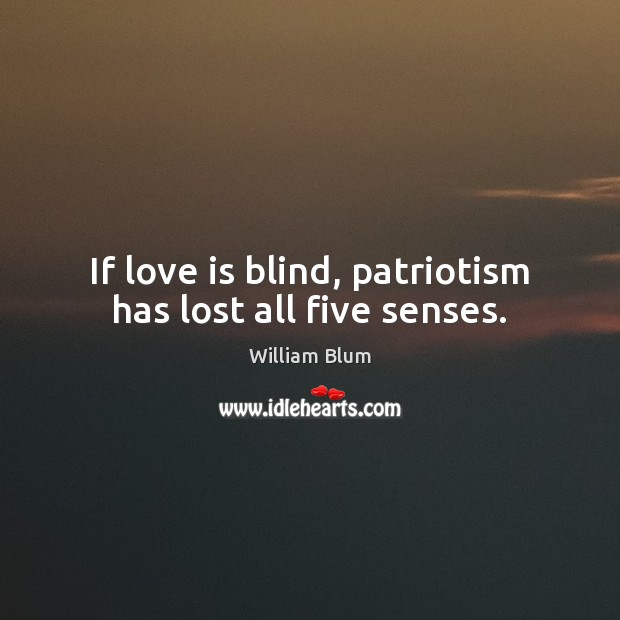 If love is blind, patriotism has lost all five senses. Image