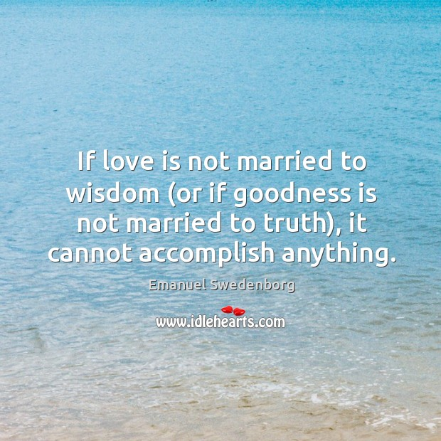 If love is not married to wisdom (or if goodness is not Emanuel Swedenborg Picture Quote
