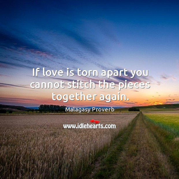 If love is torn apart you cannot stitch the pieces together again. Malagasy Proverbs Image
