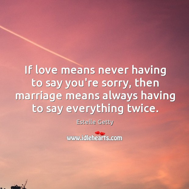 If love means never having to say you're sorry, then marriage means Image