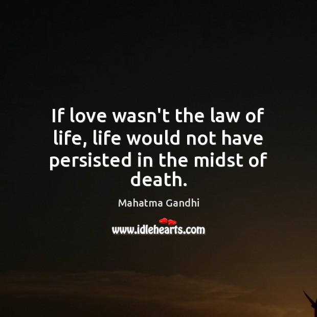 If love wasn't the law of life, life would not have persisted in the midst of death. Image