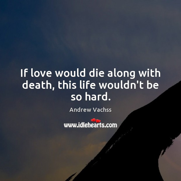 Image, If love would die along with death, this life wouldn't be so hard.
